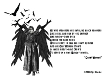 "He who weathers the swirling black feathers Like a kill laid out by the skinner One ninety-eight eyes Across the dark skies With a story to tell the town spinner And the Old Woman knows It takes ninety-nine crows To serve up a man Sunday dinner. ""Crow Woman"""